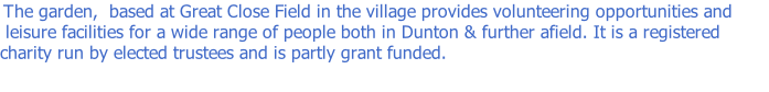 The garden,  based at Great Close Field in the village provides volunteering opportunities and  leisure facilities for a wide range of people both in Dunton & further afield. It is a registered charity run by elected trustees and is partly grant funded.